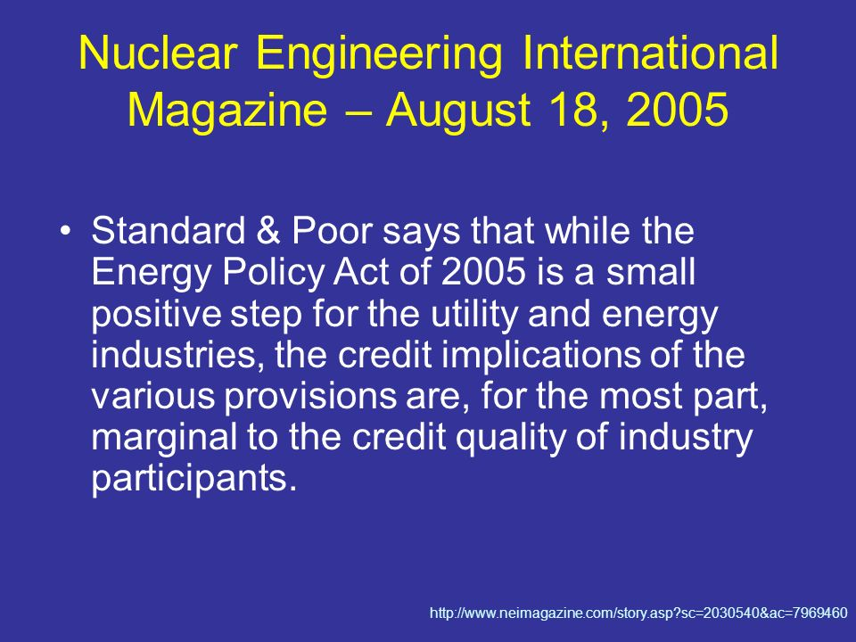 Nuclear Engineering International Magazine – August 18, 2005 Standard & Poor says that while the Energy Policy Act of 2005 is a small positive step for the utility and energy industries, the credit implications of the various provisions are, for the most part, marginal to the credit quality of industry participants.