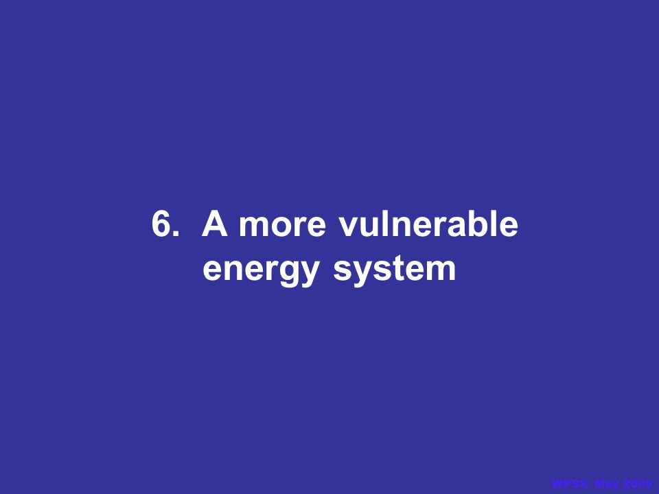 6. A more vulnerable energy system WPSR May 2009