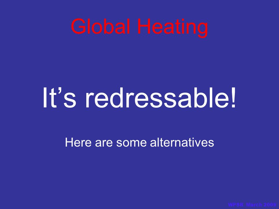 Global Heating Its redressable! Here are some alternatives WPSR March 2009