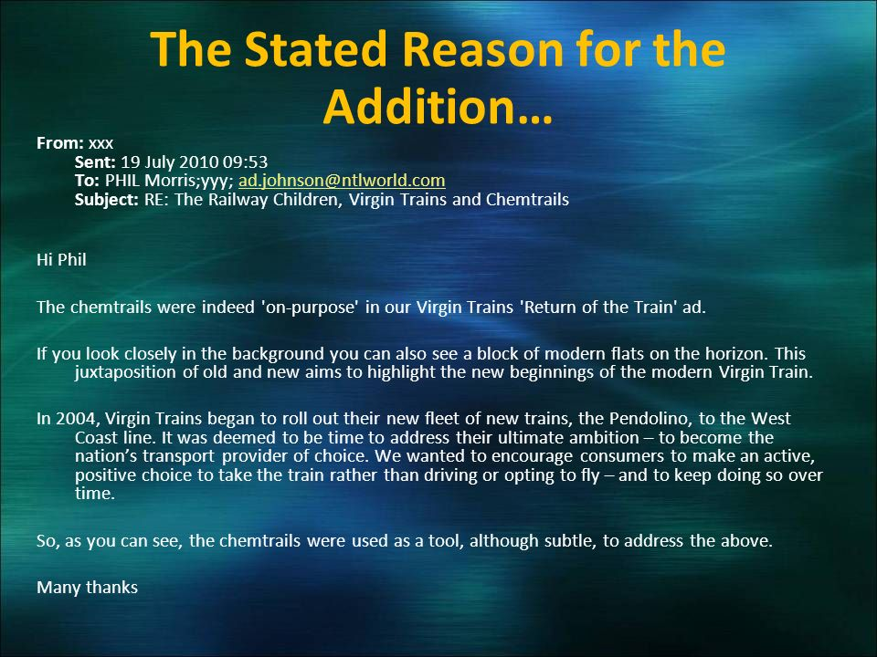 The Stated Reason for the Addition… From: xxx Sent: 19 July 2010 09:53 To: PHIL Morris;yyy; ad.johnson@ntlworld.com Subject: RE: The Railway Children, Virgin Trains and Chemtrailsad.johnson@ntlworld.com Hi Phil The chemtrails were indeed on-purpose in our Virgin Trains Return of the Train ad.
