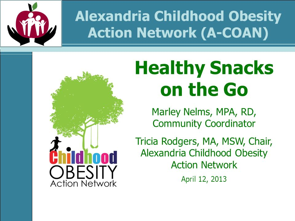 Alexandria Childhood Obesity Action Network (A-COAN) Healthy Snacks on the Go Marley Nelms, MPA, RD, Community Coordinator Tricia Rodgers, MA, MSW, Ch
