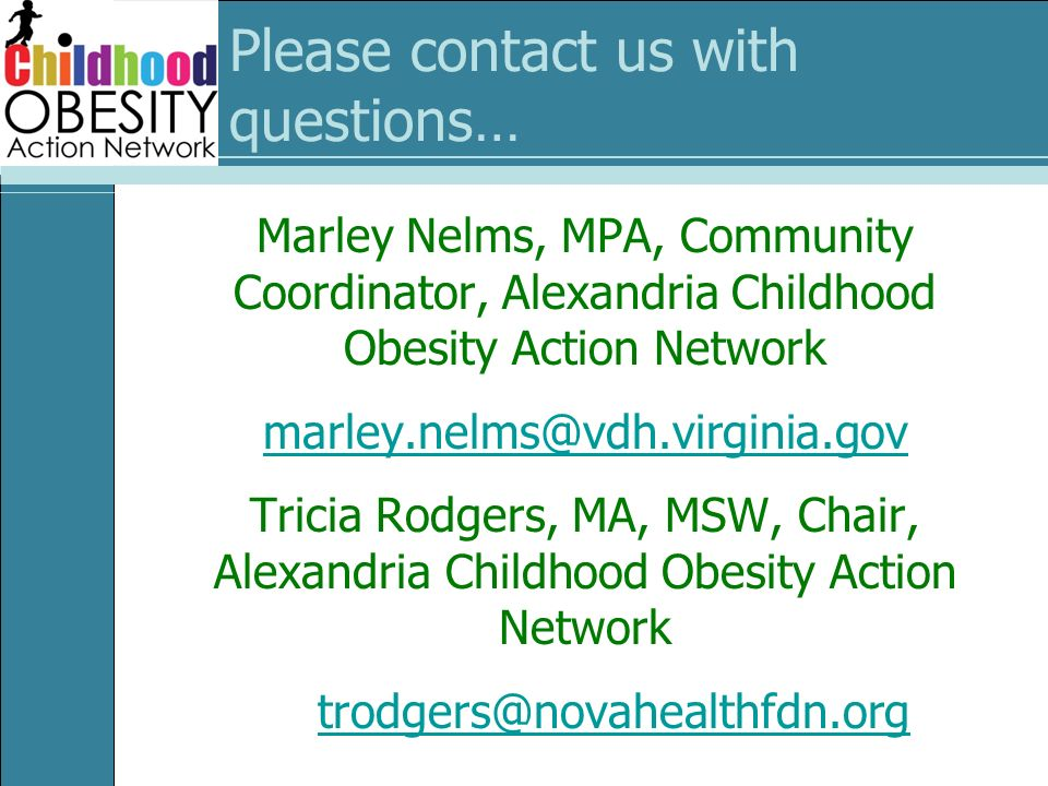 Please contact us with questions… Marley Nelms, MPA, Community Coordinator, Alexandria Childhood Obesity Action Network marley.nelms@vdh.virginia.gov Tricia Rodgers, MA, MSW, Chair, Alexandria Childhood Obesity Action Network trodgers@novahealthfdn.org