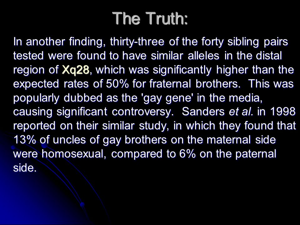 The Truth: In another finding, thirty-three of the forty sibling pairs tested were found to have similar alleles in the distal region of Xq28, which was significantly higher than the expected rates of 50% for fraternal brothers.