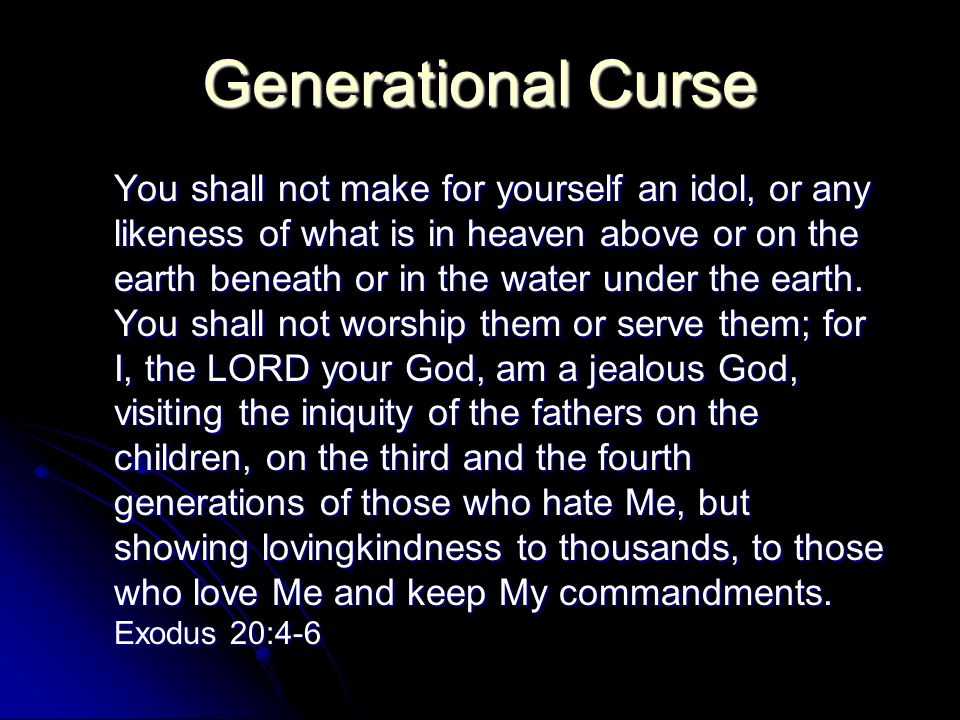 Generational Curse You shall not make for yourself an idol, or any likeness of what is in heaven above or on the earth beneath or in the water under the earth.