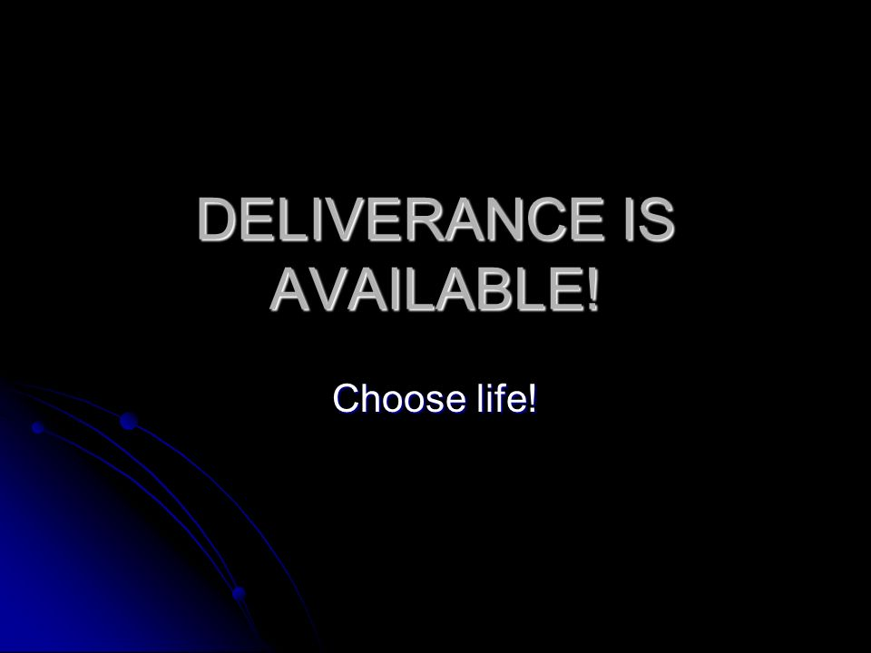 DELIVERANCE IS AVAILABLE! Choose life!