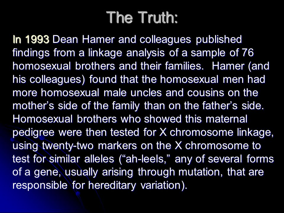 The Truth: In 1993 Dean Hamer and colleagues published findings from a linkage analysis of a sample of 76 homosexual brothers and their families.