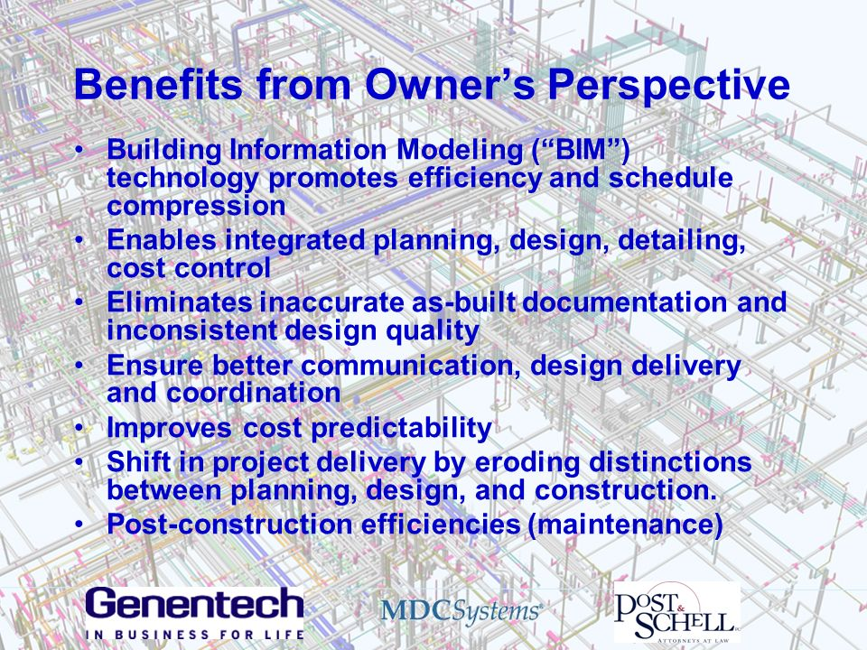 Benefits from Owners Perspective Building Information Modeling (BIM) technology promotes efficiency and schedule compression Enables integrated planni