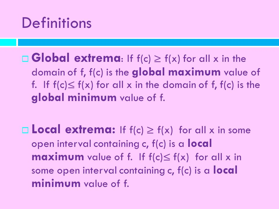 Definitions Global extrema : If f(c) f(x) for all x in the domain of f, f(c) is the global maximum value of f. If f(c) f(x) for all x in the domain of