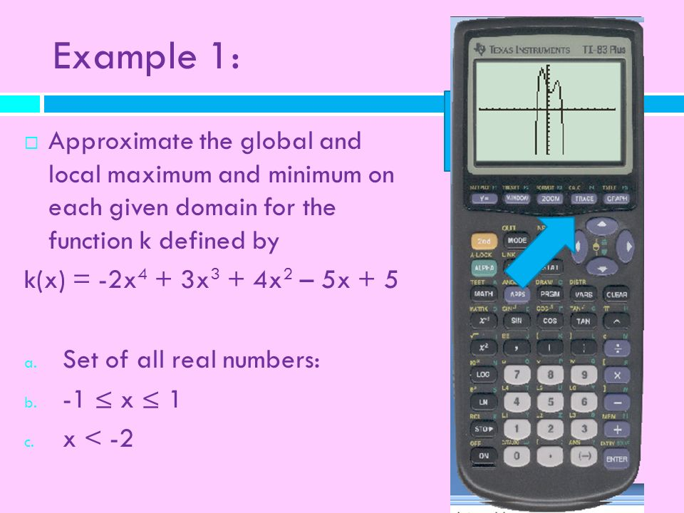 Example 1: Approximate the global and local maximum and minimum on each given domain for the function k defined by k(x) = -2x 4 + 3x 3 + 4x 2 – 5x + 5
