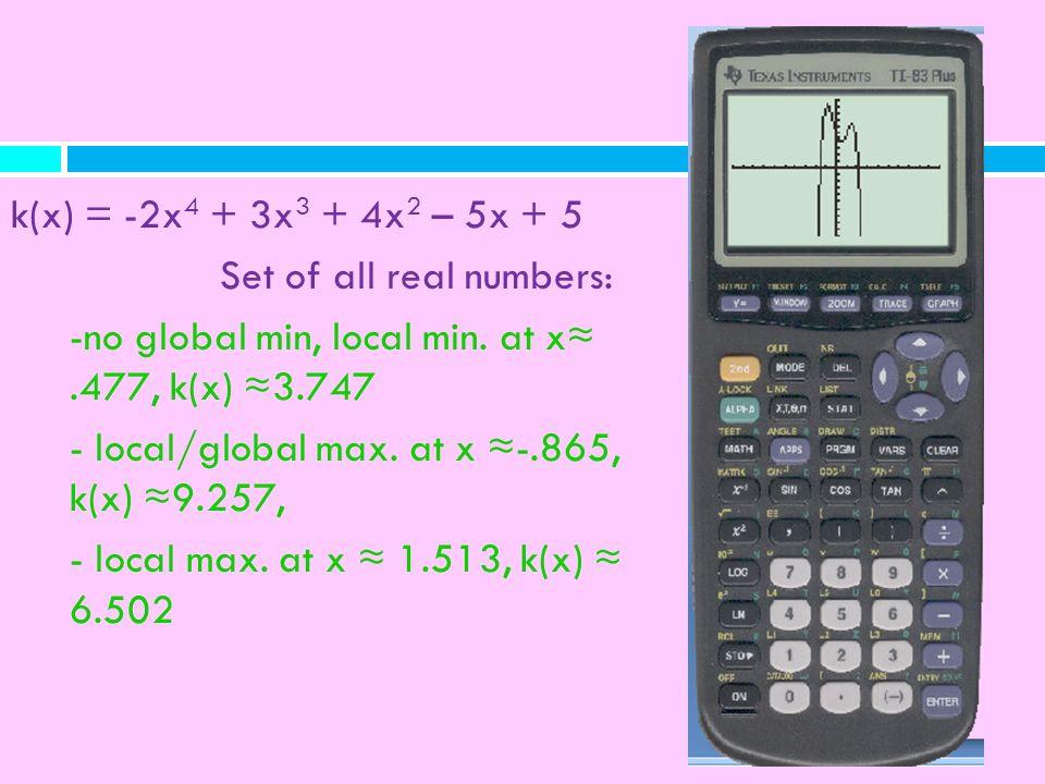 k(x) = -2x 4 + 3x 3 + 4x 2 – 5x + 5 Set of all real numbers: -no global min, local min. at x.477, k(x) 3.747 - local/global max. at x -.865, k(x) 9.25