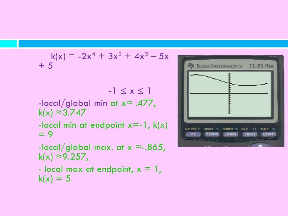 k(x) = -2x 4 + 3x 3 + 4x 2 – 5x + 5 -1 x 1 -local/global min at x.477, k(x) 3.747 -local min at endpoint x=-1, k(x) = 9 -local/global max. at x -.865,