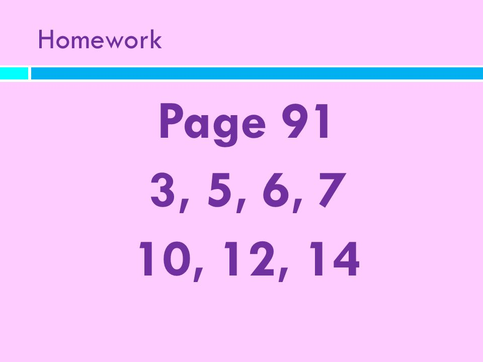 Homework Page 91 3, 5, 6, 7 10, 12, 14