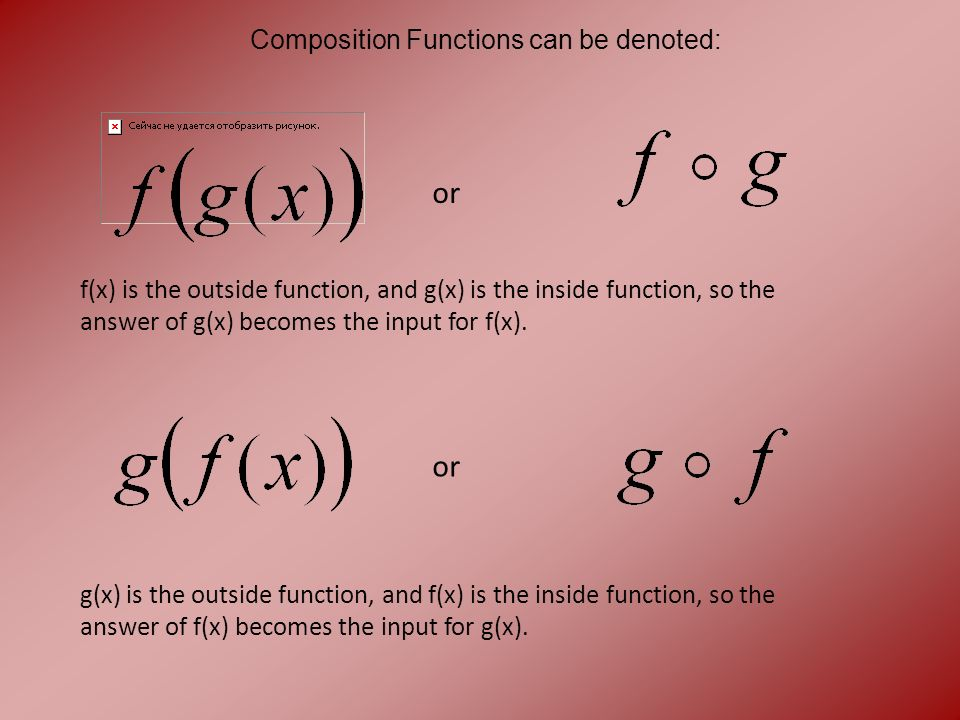 Composition Functions can be denoted: or f(x) is the outside function, and g(x) is the inside function, so the answer of g(x) becomes the input for f(x).