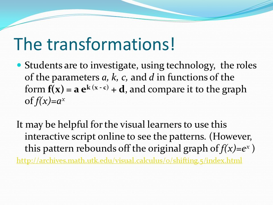 The transformations! Students are to investigate, using technology, the roles of the parameters a, k, c, and d in functions of the form f(x) = a e k (