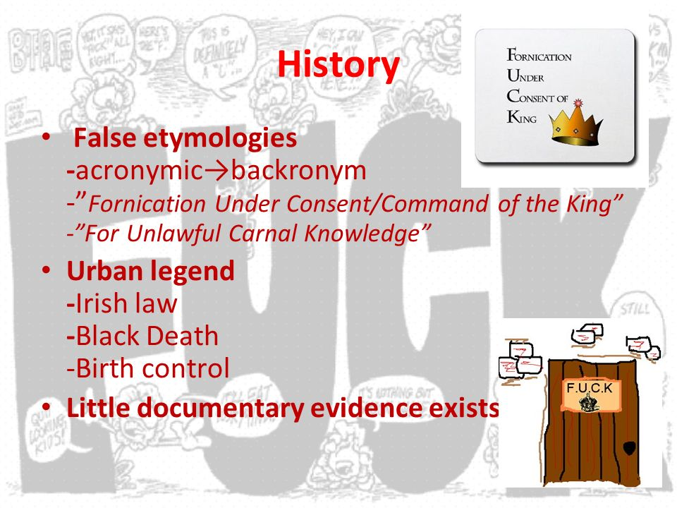History False etymologies -acronymicbackronym - Fornication Under Consent/Command of the King -For Unlawful Carnal Knowledge Urban legend -Irish law -Black Death -Birth control Little documentary evidence exists