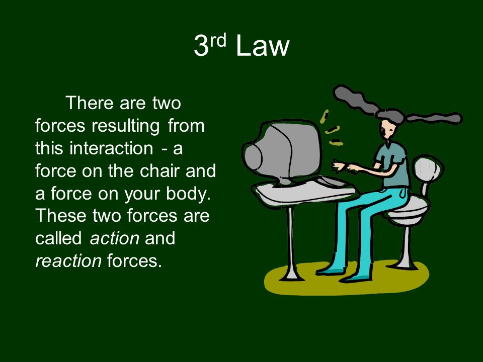 3 rd Law According to Newton, whenever objects A and B interact with each other, they exert forces upon each other. When you sit in your chair, your b