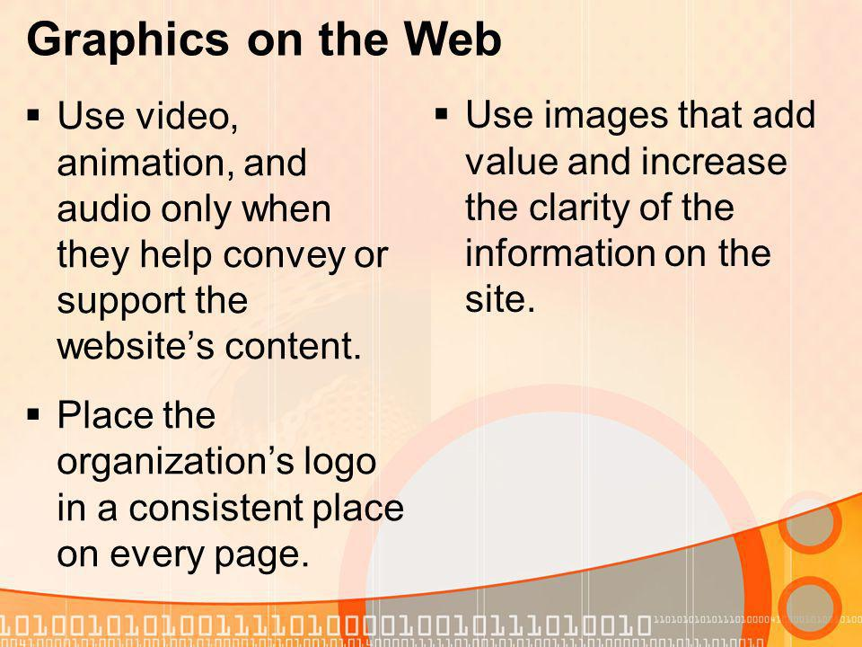 Graphics on the Web Use video, animation, and audio only when they help convey or support the websites content.