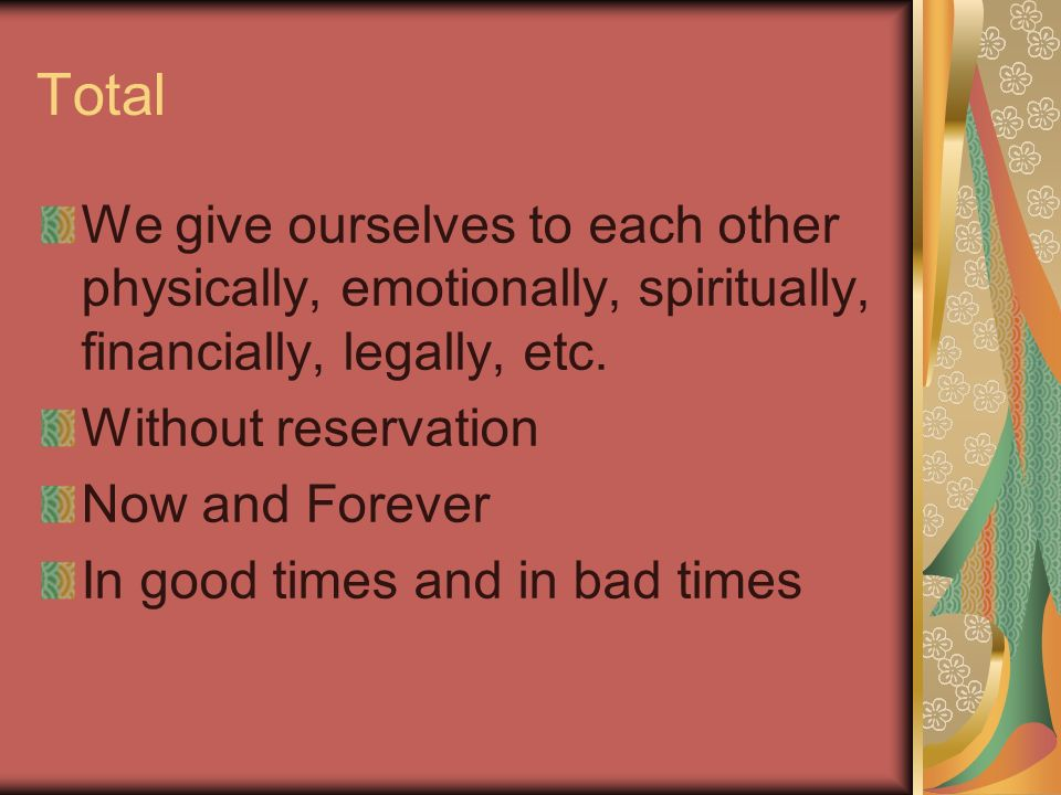 Total We give ourselves to each other physically, emotionally, spiritually, financially, legally, etc.