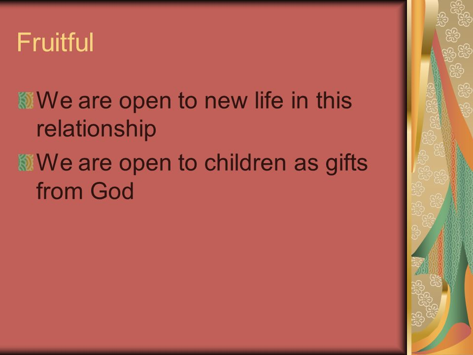 Fruitful We are open to new life in this relationship We are open to children as gifts from God