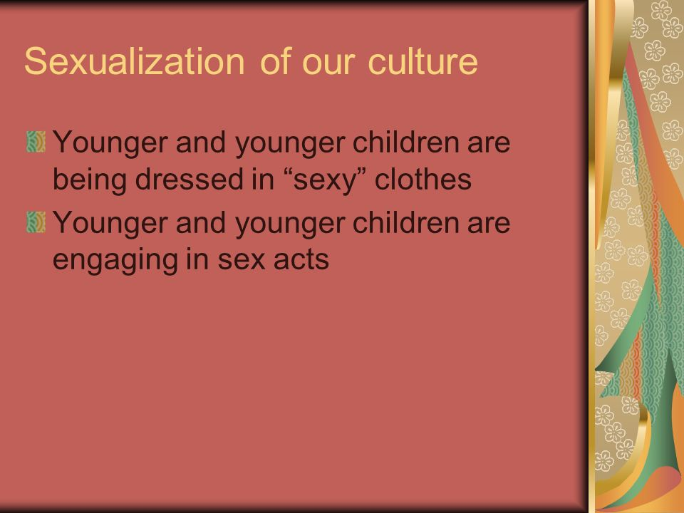 Sexualization of our culture Younger and younger children are being dressed in sexy clothes Younger and younger children are engaging in sex acts