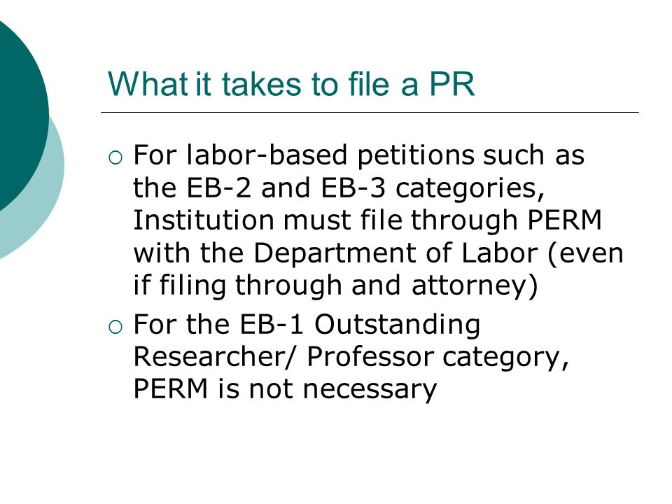 Filing PR – The I-140 After labor approval with PERM for EB-2 or EB-3 categories or when intl employee has submitted all evidence for an EB-1 Outstanding Researcher/ Professor case, institution can file an I-140 Petition for Alien Worker I-140 filing fee is $195