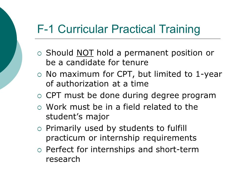 Curricular Practical Training Authorization F-1 student must file for CPT Authorization with his/her College or University F-1 student must have the CPT Authorization on his/her I-20 before beginning work Institution pays no immigration filing fees