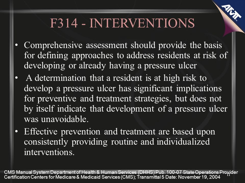 F314 - INTERVENTIONS Comprehensive assessment should provide the basis for defining approaches to address residents at risk of developing or already having a pressure ulcer A determination that a resident is at high risk to develop a pressure ulcer has significant implications for preventive and treatment strategies, but does not by itself indicate that development of a pressure ulcer was unavoidable.