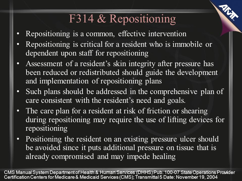 F314 & Repositioning Repositioning is a common, effective intervention Repositioning is critical for a resident who is immobile or dependent upon staf