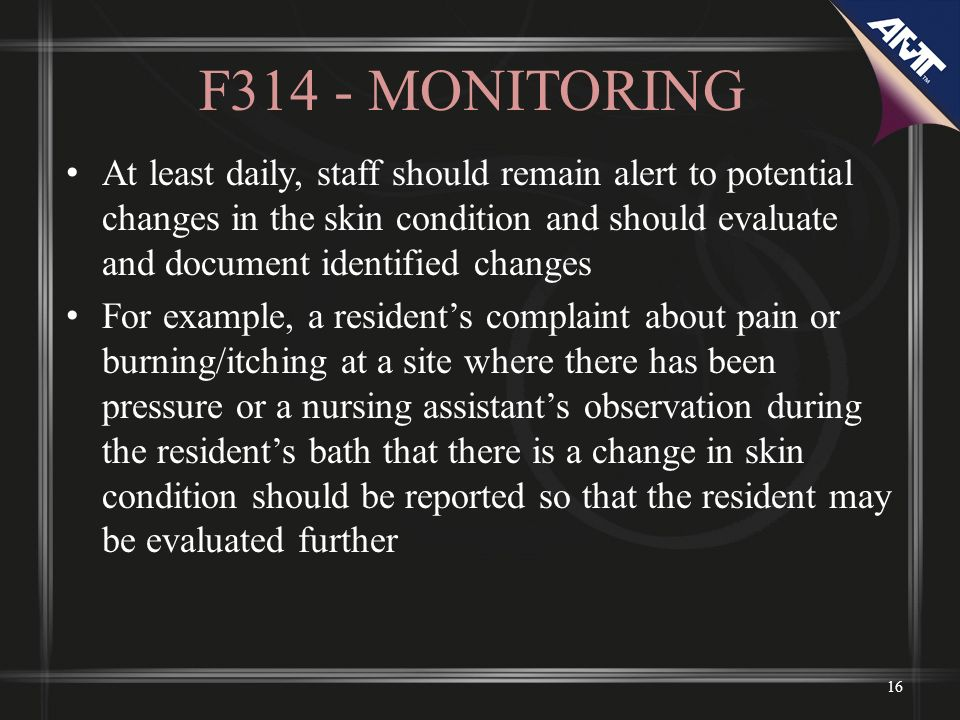 F314 - MONITORING At least daily, staff should remain alert to potential changes in the skin condition and should evaluate and document identified changes For example, a residents complaint about pain or burning/itching at a site where there has been pressure or a nursing assistants observation during the residents bath that there is a change in skin condition should be reported so that the resident may be evaluated further 16