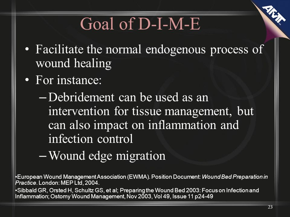 Goal of D-I-M-E Facilitate the normal endogenous process of wound healing For instance: – Debridement can be used as an intervention for tissue manage