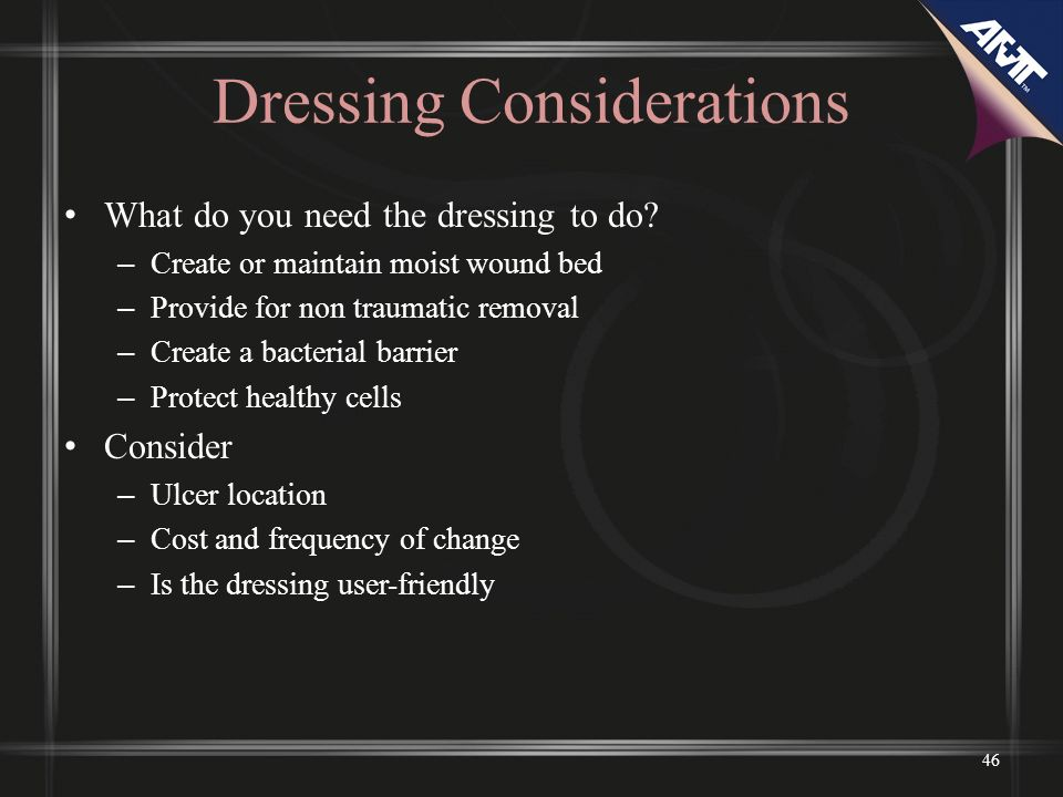 46 Dressing Considerations What do you need the dressing to do? – Create or maintain moist wound bed – Provide for non traumatic removal – Create a ba