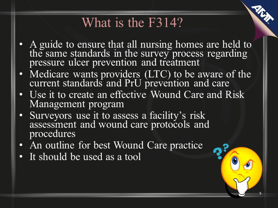 5 What is the F314? A guide to ensure that all nursing homes are held to the same standards in the survey process regarding pressure ulcer prevention
