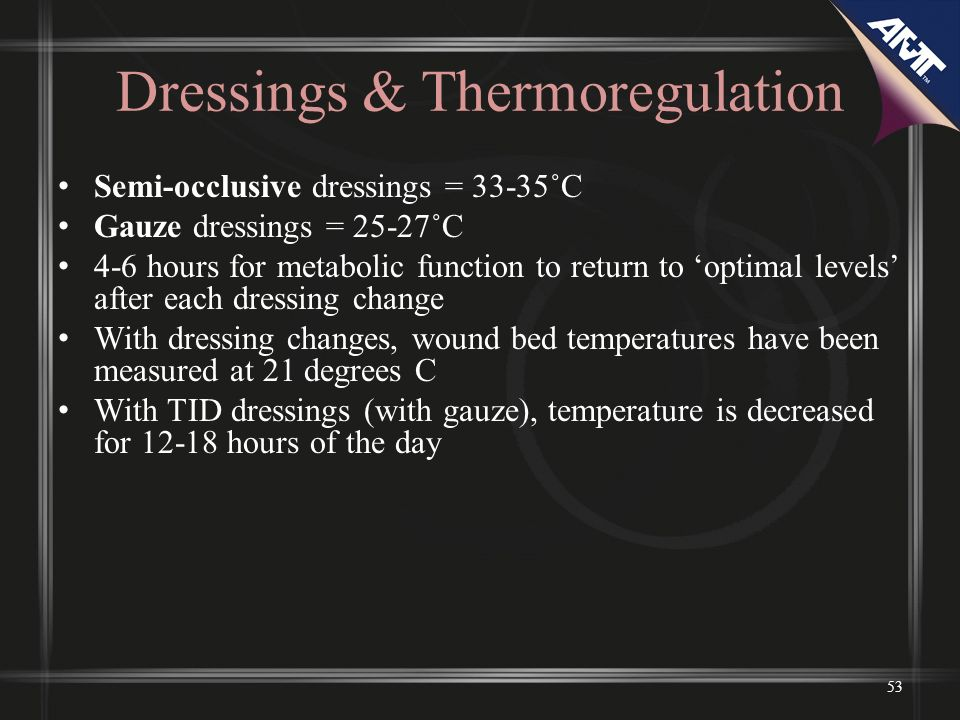 53 Dressings & Thermoregulation Semi-occlusive dressings = 33-35˚C Gauze dressings = 25-27˚C 4-6 hours for metabolic function to return to optimal levels after each dressing change With dressing changes, wound bed temperatures have been measured at 21 degrees C With TID dressings (with gauze), temperature is decreased for 12-18 hours of the day
