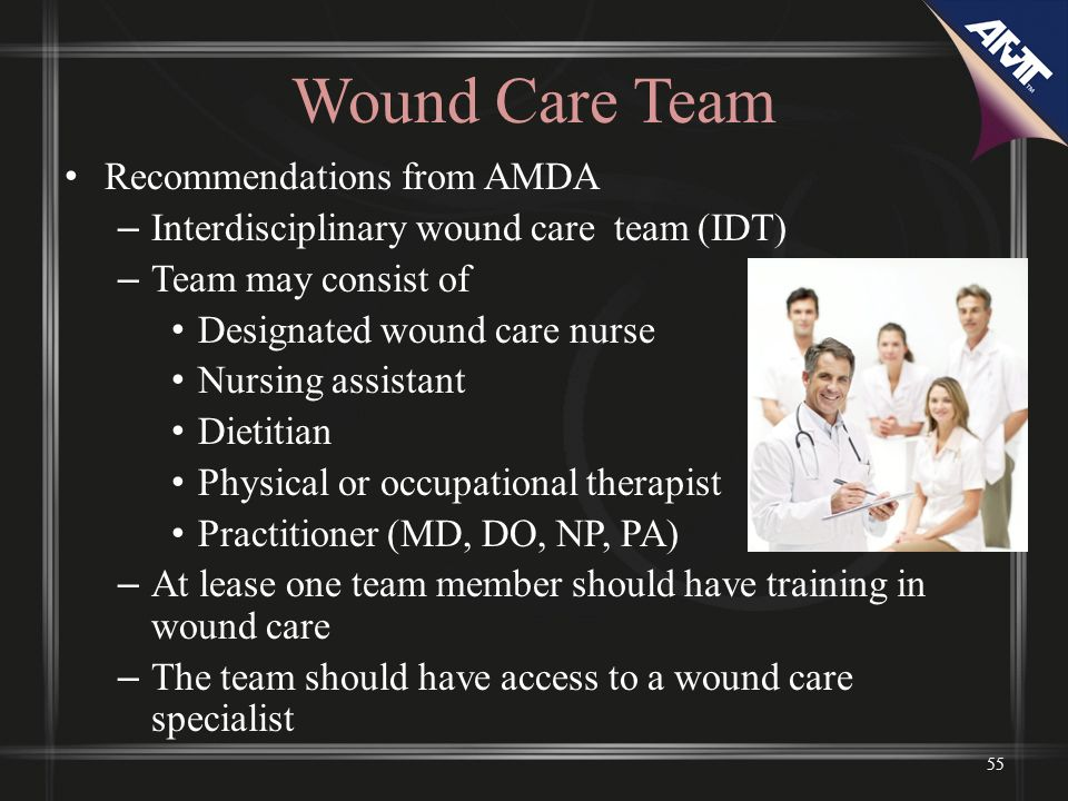 Wound Care Team Recommendations from AMDA – Interdisciplinary wound care team (IDT) – Team may consist of Designated wound care nurse Nursing assistan