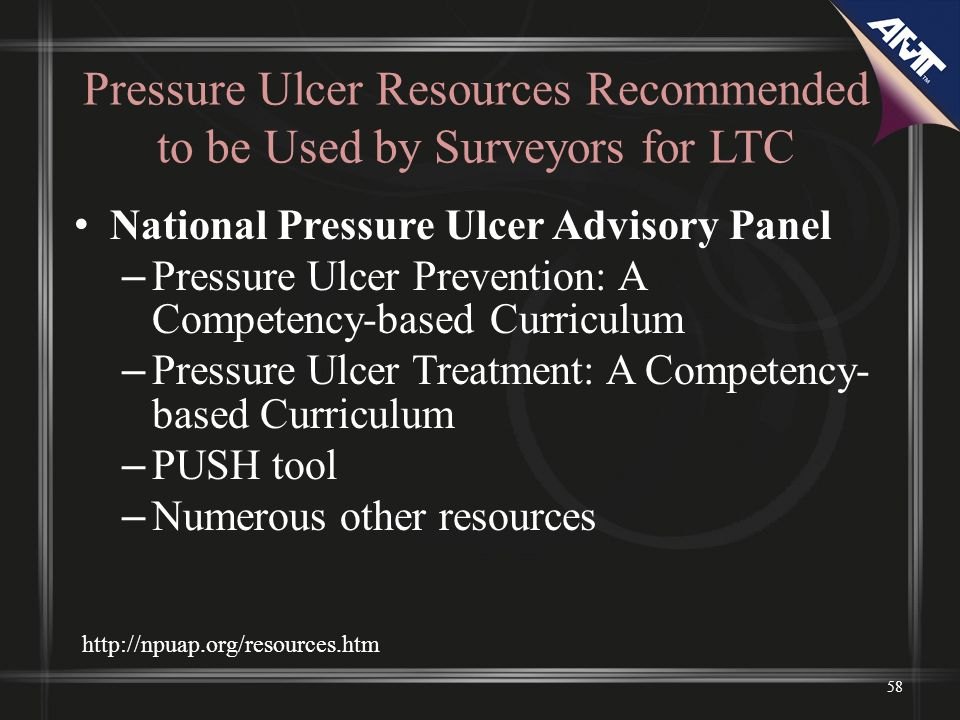 Pressure Ulcer Resources Recommended to be Used by Surveyors for LTC National Pressure Ulcer Advisory Panel – Pressure Ulcer Prevention: A Competency-based Curriculum – Pressure Ulcer Treatment: A Competency- based Curriculum – PUSH tool – Numerous other resources 58 http://npuap.org/resources.htm