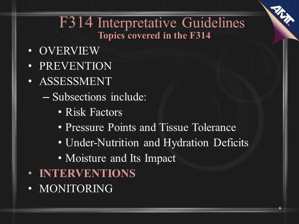 6 F314 Interpretative Guidelines OVERVIEW PREVENTION ASSESSMENT – Subsections include: Risk Factors Pressure Points and Tissue Tolerance Under-Nutrition and Hydration Deficits Moisture and Its Impact INTERVENTIONS MONITORING Topics covered in the F314