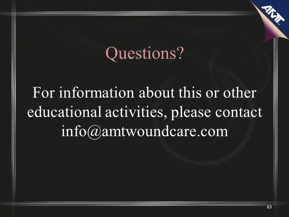Questions? For information about this or other educational activities, please contact info@amtwoundcare.com 63