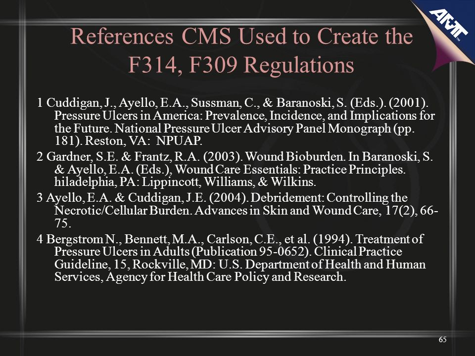 References CMS Used to Create the F314, F309 Regulations 1 Cuddigan, J., Ayello, E.A., Sussman, C., & Baranoski, S. (Eds.). (2001). Pressure Ulcers in