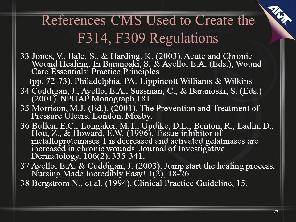 References CMS Used to Create the F314, F309 Regulations 33 Jones, V., Bale, S., & Harding, K. (2003). Acute and Chronic Wound Healing. In Baranoski,