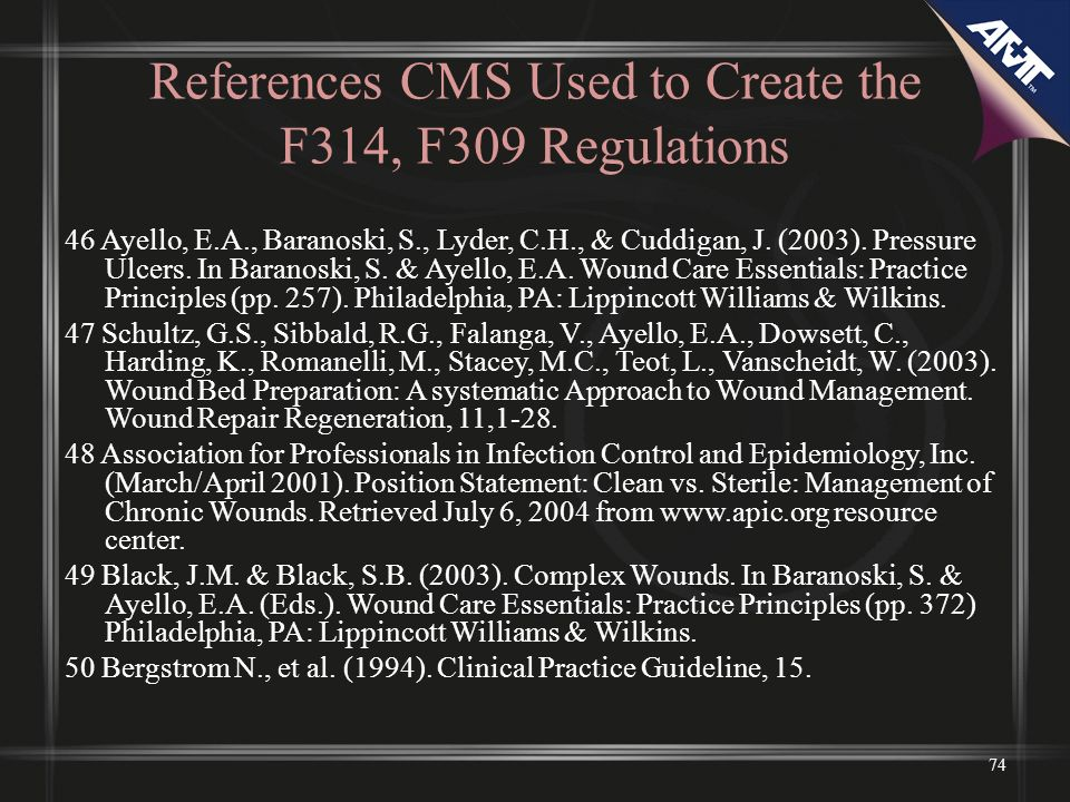 References CMS Used to Create the F314, F309 Regulations 46 Ayello, E.A., Baranoski, S., Lyder, C.H., & Cuddigan, J. (2003). Pressure Ulcers. In Baran