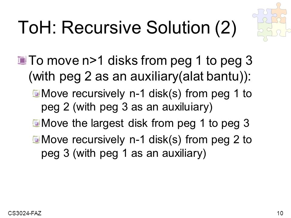CS3024-FAZ10 ToH: Recursive Solution (2) To move n>1 disks from peg 1 to peg 3 (with peg 2 as an auxiliary(alat bantu)): Move recursively n-1 disk(s) from peg 1 to peg 2 (with peg 3 as an auxiluiary) Move the largest disk from peg 1 to peg 3 Move recursively n-1 disk(s) from peg 2 to peg 3 (with peg 1 as an auxiliary)