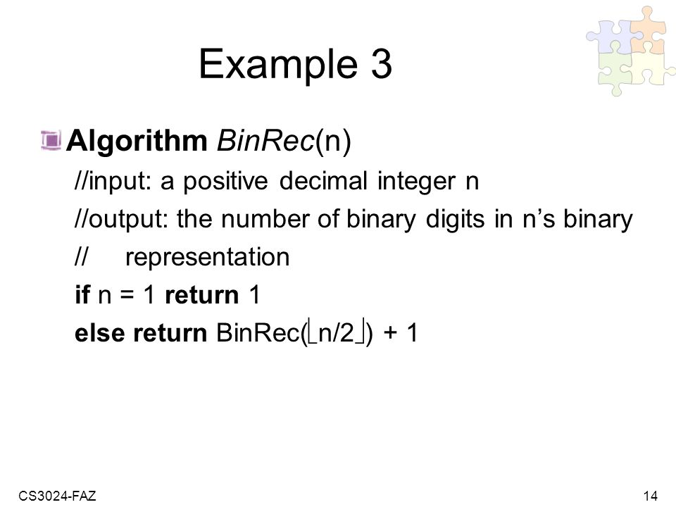 CS3024-FAZ14 Example 3 Algorithm BinRec(n) //input: a positive decimal integer n //output: the number of binary digits in ns binary // representation if n = 1 return 1 else return BinRec( n/2 ) + 1
