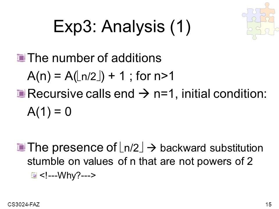 CS3024-FAZ15 Exp3: Analysis (1) The number of additions A(n) = A( n/2 ) + 1 ; for n>1 Recursive calls end n=1, initial condition: A(1) = 0 The presence of n/2 backward substitution stumble on values of n that are not powers of 2