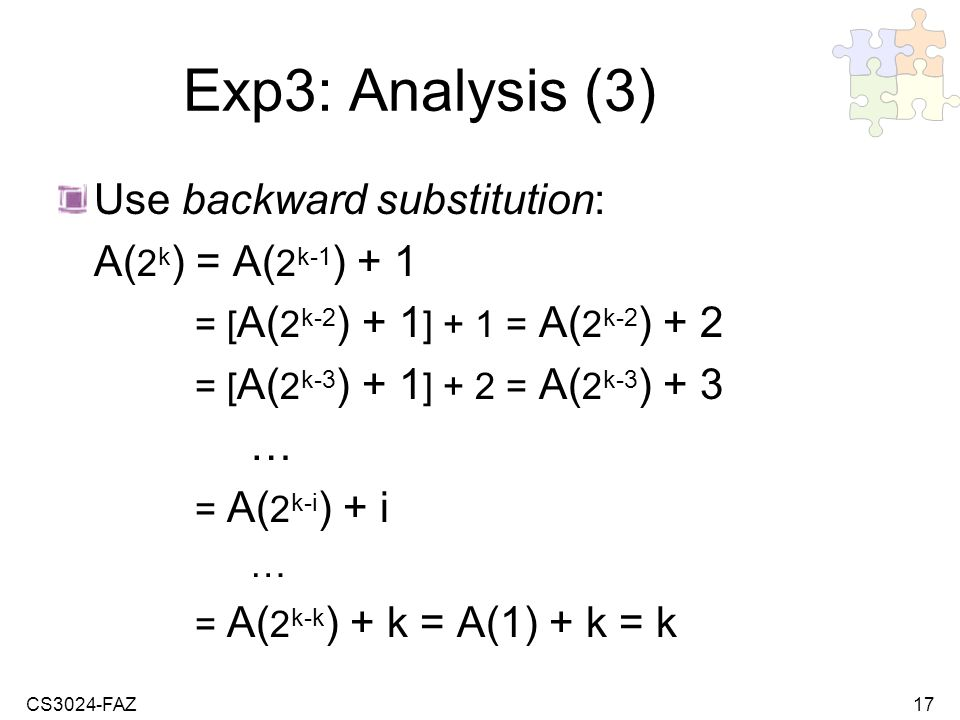 CS3024-FAZ17 Exp3: Analysis (3) Use backward substitution: A( 2 k ) = A( 2 k-1 ) + 1 = [ A( 2 k-2 ) + 1 ] + 1 = A( 2 k-2 ) + 2 = [ A( 2 k-3 ) + 1 ] + 2 = A( 2 k-3 ) + 3 … = A( 2 k-i ) + i … = A( 2 k-k ) + k = A(1) + k = k