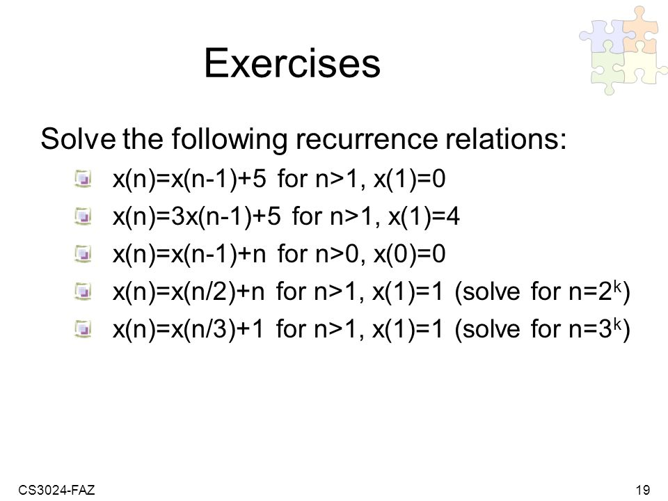CS3024-FAZ19 Exercises Solve the following recurrence relations: x(n)=x(n-1)+5 for n>1, x(1)=0 x(n)=3x(n-1)+5 for n>1, x(1)=4 x(n)=x(n-1)+n for n>0, x