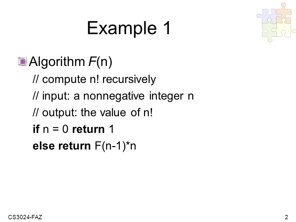 CS3024-FAZ2 Example 1 Algorithm F(n) // compute n! recursively // input: a nonnegative integer n // output: the value of n! if n = 0 return 1 else ret