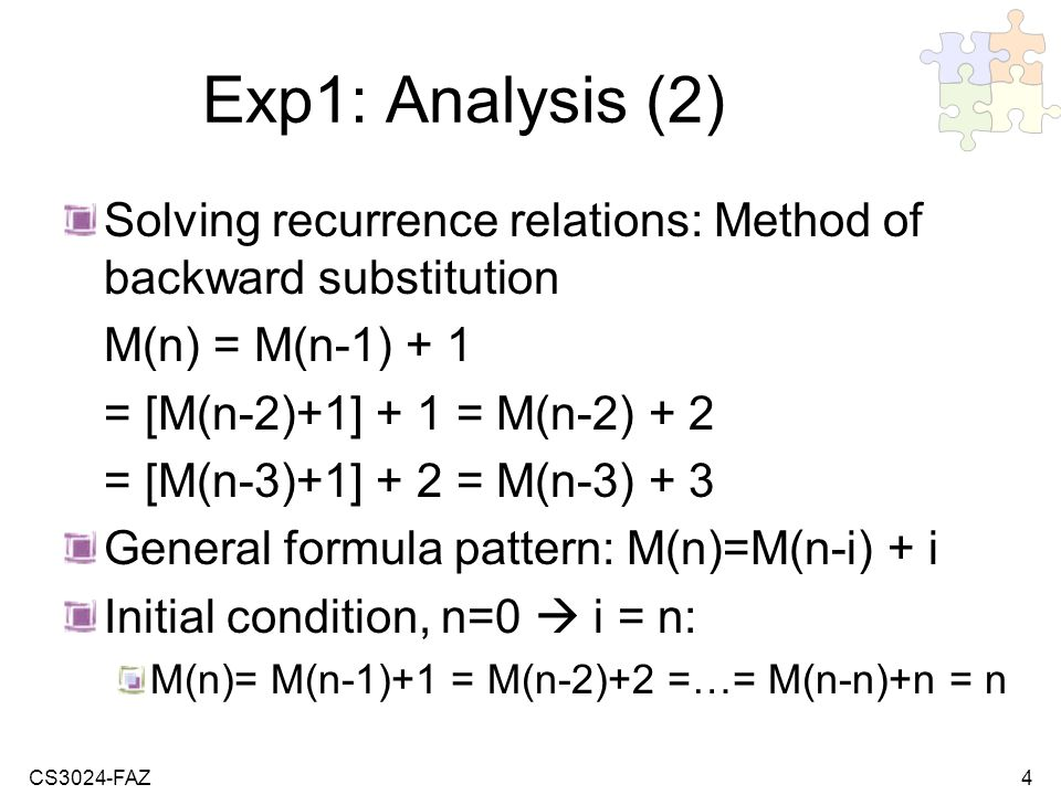 CS3024-FAZ4 Exp1: Analysis (2) Solving recurrence relations: Method of backward substitution M(n) = M(n-1) + 1 = [M(n-2)+1] + 1 = M(n-2) + 2 = [M(n-3)+1] + 2 = M(n-3) + 3 General formula pattern: M(n)=M(n-i) + i Initial condition, n=0 i = n: M(n)= M(n-1)+1 = M(n-2)+2 =…= M(n-n)+n = n