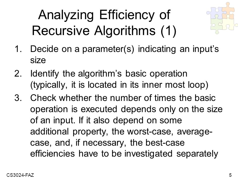 CS3024-FAZ5 Analyzing Efficiency of Recursive Algorithms (1) 1.Decide on a parameter(s) indicating an inputs size 2.Identify the algorithms basic operation (typically, it is located in its inner most loop) 3.Check whether the number of times the basic operation is executed depends only on the size of an input.