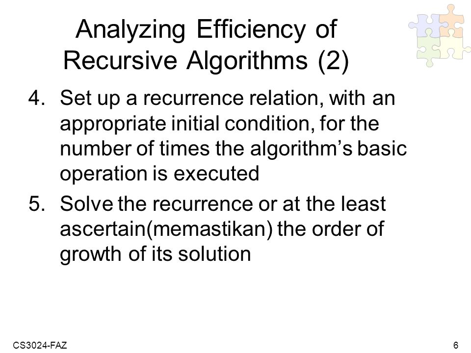 CS3024-FAZ6 Analyzing Efficiency of Recursive Algorithms (2) 4.Set up a recurrence relation, with an appropriate initial condition, for the number of times the algorithms basic operation is executed 5.Solve the recurrence or at the least ascertain(memastikan) the order of growth of its solution