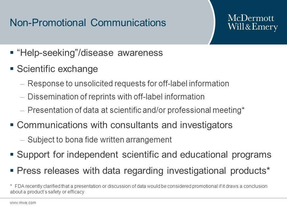 Non-Promotional Communications Help-seeking/disease awareness Scientific exchange – Response to unsolicited requests for off-label information – Dissemination of reprints with off-label information – Presentation of data at scientific and/or professional meeting* Communications with consultants and investigators – Subject to bona fide written arrangement Support for independent scientific and educational programs Press releases with data regarding investigational products* * FDA recently clarified that a presentation or discussion of data would be considered promotional if it draws a conclusion about a products safety or efficacy.